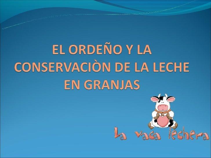 EL ORDEÑOEl ordeño es el acto de colectar leche de la ubre de una vaca luego de estimularla adecuadamente.   ¡¡Es la prác...