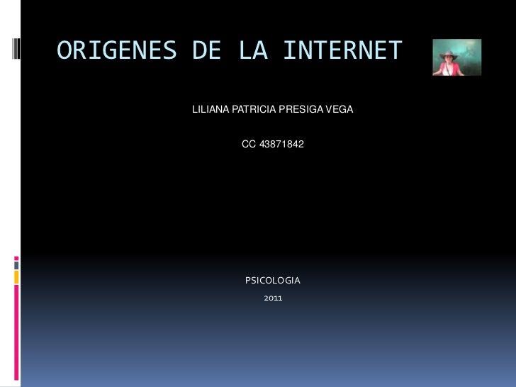 ORIGENES DE LA INTERNET<br />LILIANA PATRICIA PRESIGA VEGA<br />CC 43871842<br />PSICOLOGIA<br />2011<br />