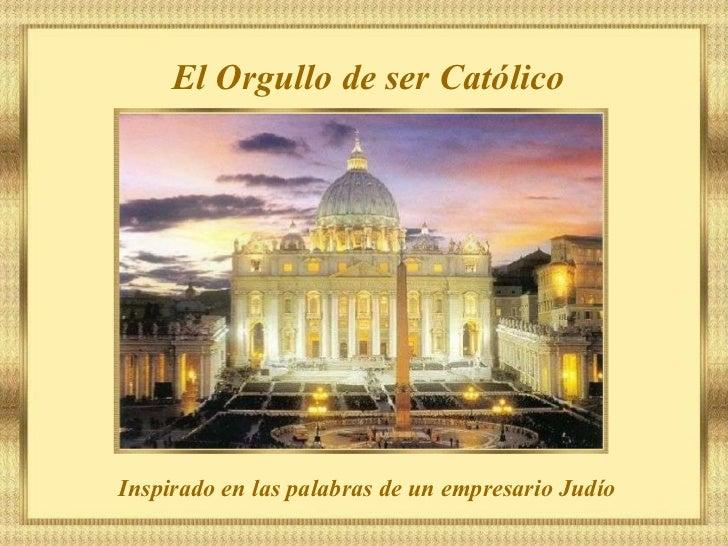 ¡EL ORGULLO DE SER CATÓLICO!