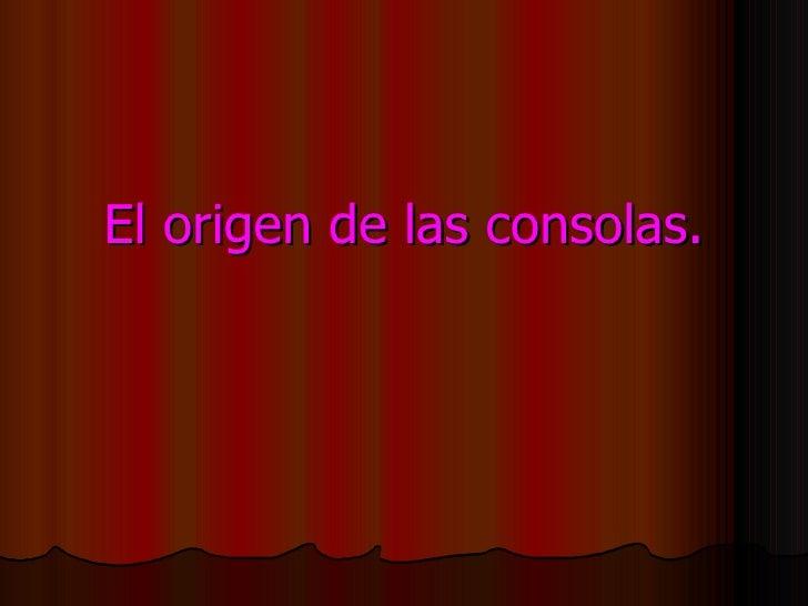 El origen de las consolas.