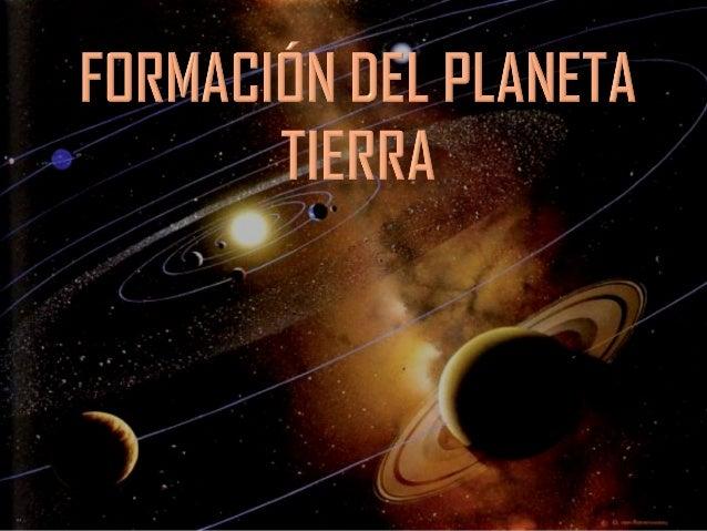  La Tierra se formó al mismo tiempo que elsistema solar(4,500 m.a) Teoría nebular: losplanetas se generaron al mismo tiem...