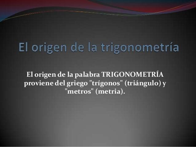 """El origen de la palabra TRIGONOMETRÍAproviene del griego """"trígonos"""" (triángulo) y""""metros"""" (metria)."""
