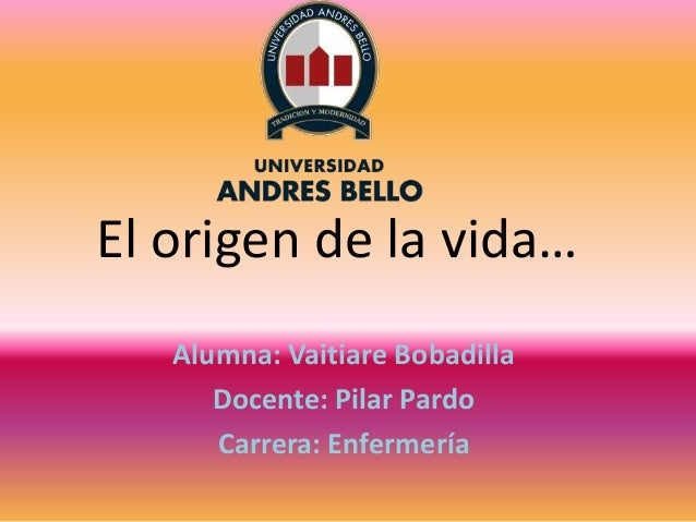 El origen de la vida… Alumna: Vaitiare Bobadilla Docente: Pilar Pardo Carrera: Enfermería
