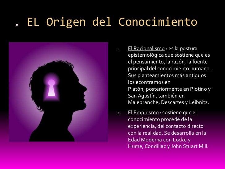 . EL Origen del Conocimiento<br />El Racionalismo : es la postura epistemológica que sostiene que es el pensamiento, la ra...