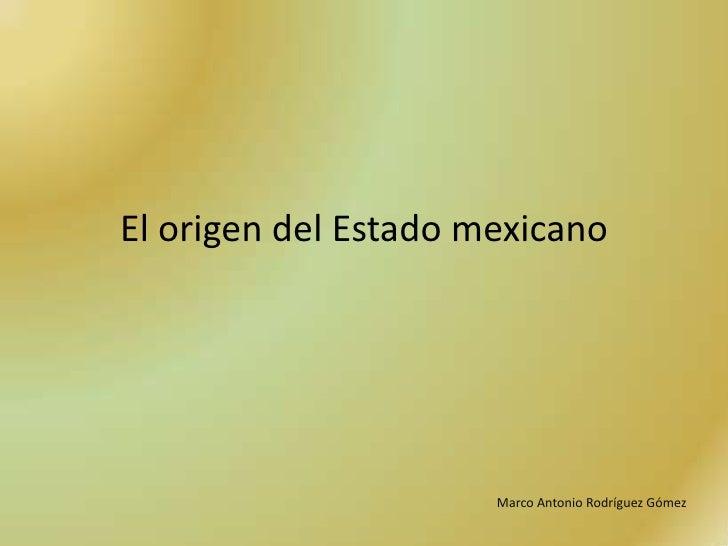 El origen del Estado mexicano                      Marco Antonio Rodríguez Gómez