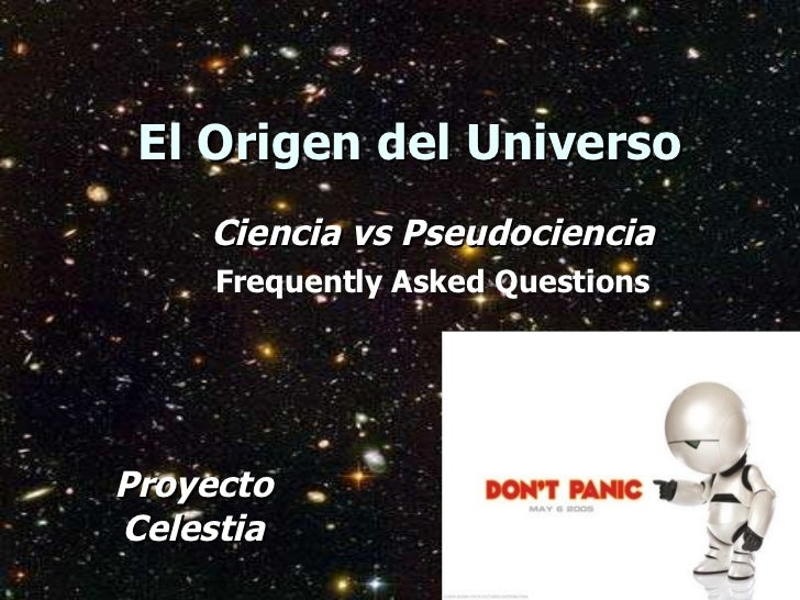 El Origen del Universo <ul><ul><li>Proyecto Celestia </li></ul></ul><ul><ul><li>Ciencia vs Pseudociencia </li></ul></ul><u...