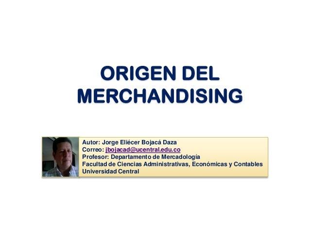 ORIGEN DEL MERCHANDISING Autor: Jorge Eliécer Bojacá Daza Correo: jbojacad@ucentral.edu.co Profesor: Departamento de Merca...