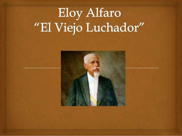Eloy Alfaro(Montecristi, Ecuador, 1842 - Quito, 1912) Militar y políticoecuatoriano, máximo representante del liberalismo...