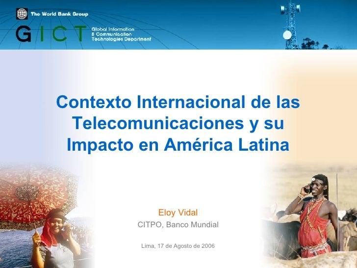 Contexto Internacional de las Telecomunicaciones y su Impacto en América Latina Eloy Vidal CITPO, Banco Mundial Lima, 17 d...