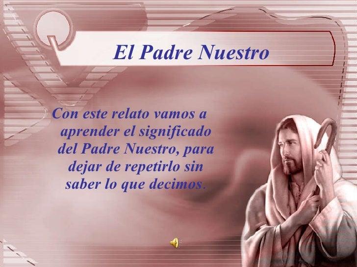El Padre Nuestro <ul><li>Con este relato vamos a aprender el significado del Padre Nuestro, para dejar de repetirlo sin sa...
