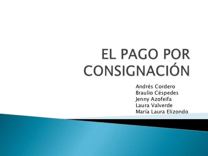 EL PAGO POR CONSIGNACIÓN<br />Andrés Cordero<br />Braulio Céspedes<br />Jenny Azofeifa<br />Laura Valverde<br />María Laur...