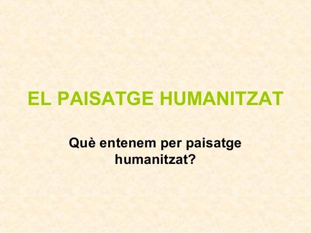 EL PAISATGE HUMANITZAT Què entenem per paisatge humanitzat?