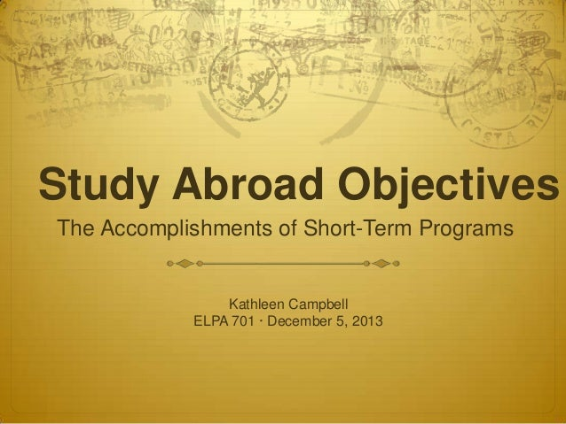 Study Abroad Objectives The Accomplishments of Short-Term Programs  Kathleen Campbell ELPA 701 · December 5, 2013