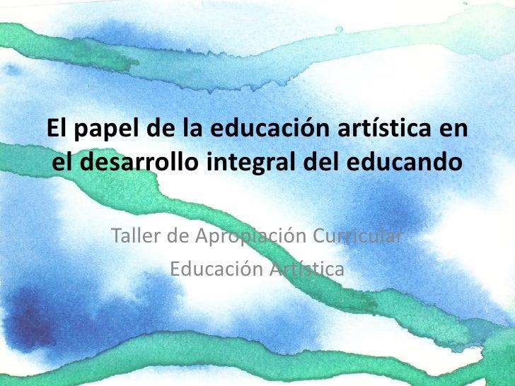 El papel de la educación artística en el desarrollo integral del educando       Taller de Apropiación Curricular          ...