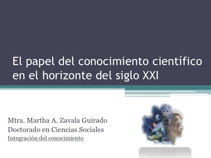 El papel del conocimiento científico en el horizonte del siglo XXI<br />Mtra. Martha A. Zavala Guirado<br />Doctorado en C...