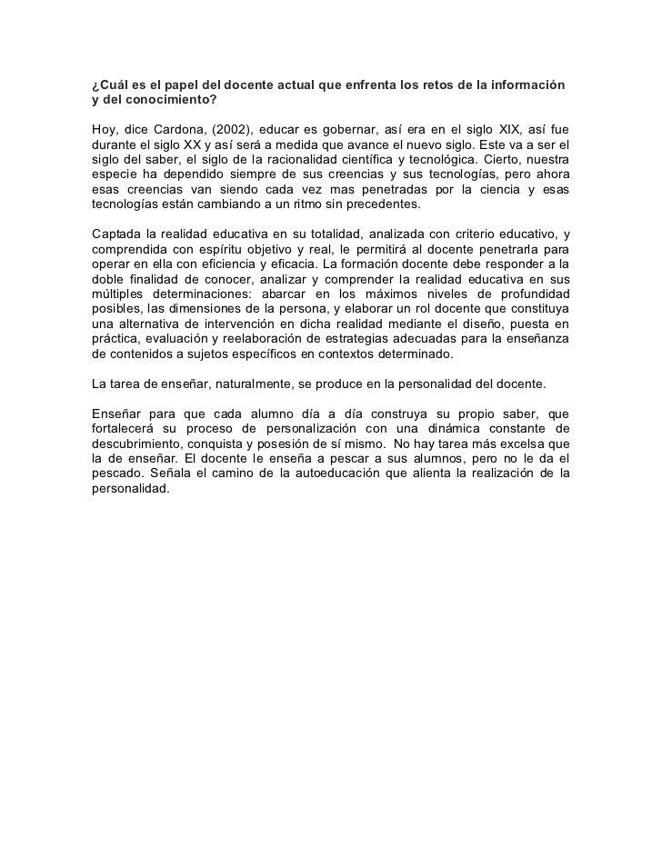 ¿Cuál es el papel del docente actual que enfrenta los retos de la informacióny del conocimiento?Hoy, dice Cardona, (2002),...