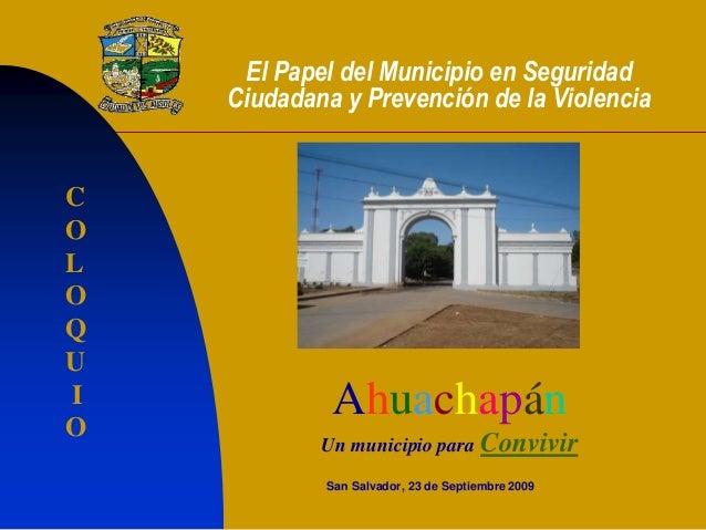 El Papel del Municipio en Seguridad Ciudadana y Prevención de la Violencia San Salvador, 23 de Septiembre 2009 Ahuachapán ...