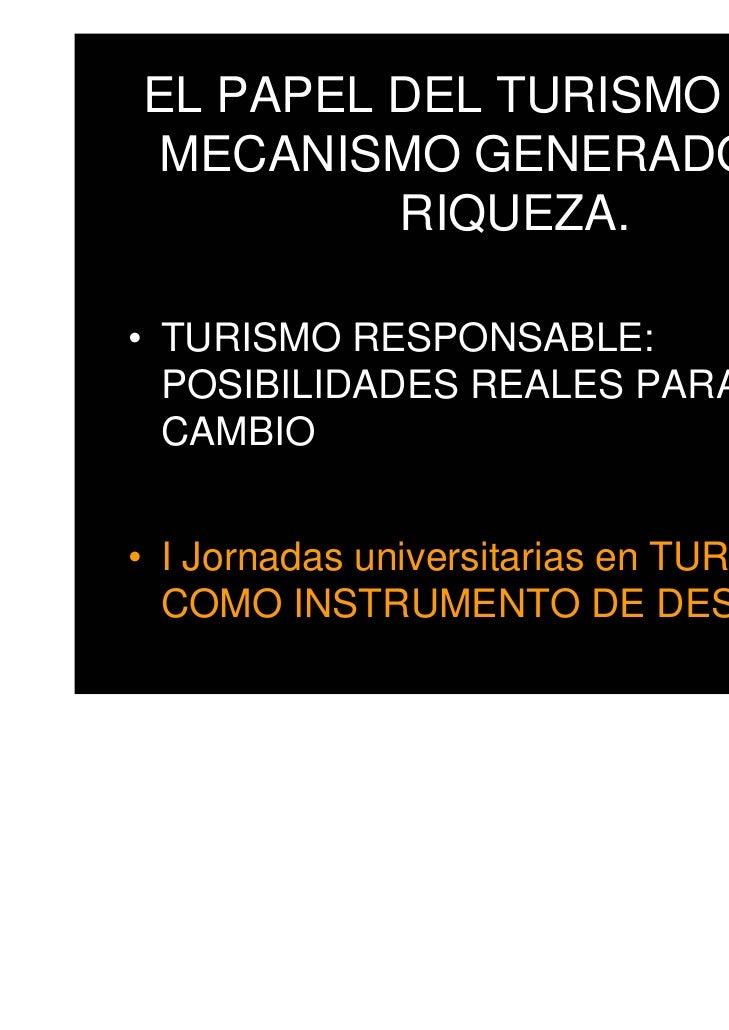 EL PAPEL DEL TURISMO COMO MECANISMO GENERADOR DE         RIQUEZA.• TURISMO RESPONSABLE:  POSIBILIDADES REALES PARA UN  CAM...