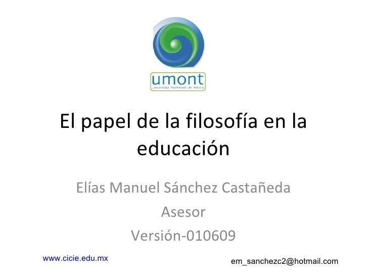 El papel de la filosofía en la educación Elías Manuel Sánchez Castañeda Asesor Versión-010609 www.cicie.edu.mx   em_sanche...