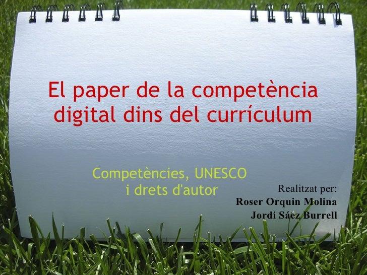 El paper de la competència digital dins del currículum Competències, UNESCO i drets d'autor Realitzat per: Roser Orquin M...