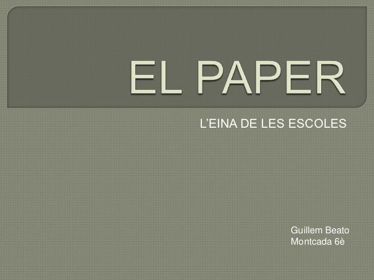 EL PAPER<br />L'EINA DE LES ESCOLES<br />Guillem Beato <br />Montcada 6è<br />