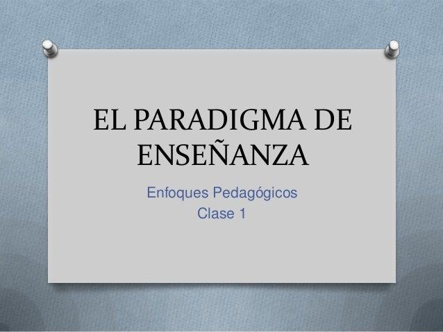 EL PARADIGMA DE ENSEÑANZA Enfoques Pedagógicos Clase 1