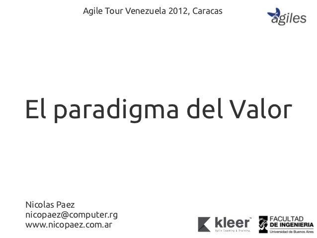 Agile Tour Venezuela 2012, CaracasEl paradigma del ValorNicolas Paeznicopaez@computer.rgwww.nicopaez.com.ar