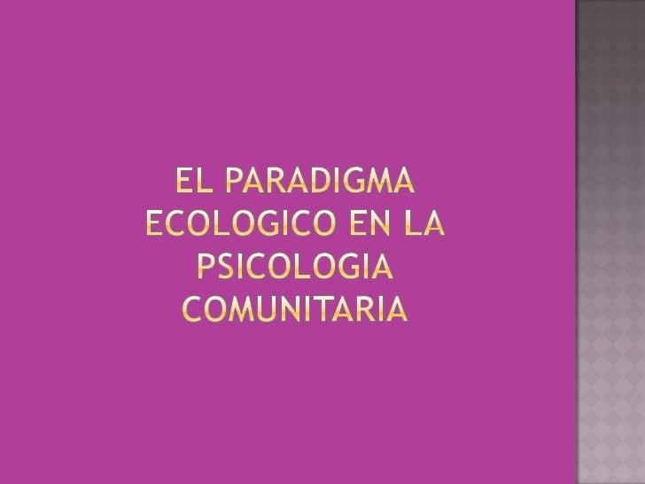 EL PARADIGMA ECOLOGICO EN LA PSICOLOGIA COMUNITARIA <br />