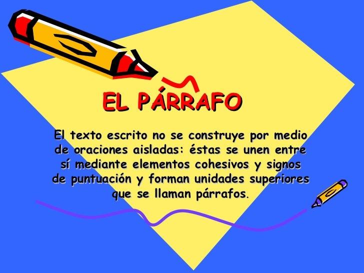 EL PÁRRAFO El texto escrito no se construye por medio de oraciones aisladas: éstas se unen entre sí mediante elementos coh...