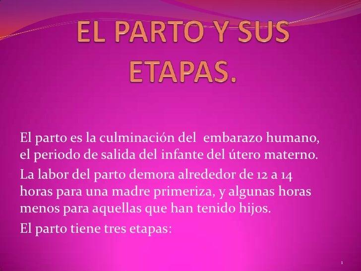 EL PARTO Y SUS ETAPAS.<br />El parto es la culminación del  embarazo humano, el periodo de salida del infante del útero ma...