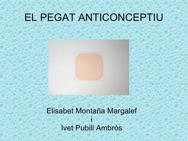 EL PEGAT ANTICONCEPTIU Elisabet Montaña Margalef i Ivet Pubill Ambrós