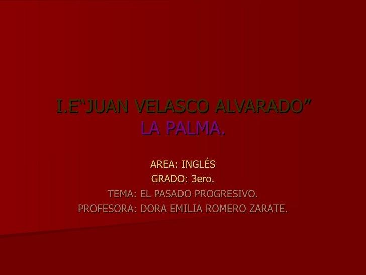 """I.E""""JUAN VELASCO ALVARADO"""" LA PALMA. AREA: INGLÉS GRADO: 3ero. TEMA: EL PASADO PROGRESIVO. PROFESORA: DORA EMILIA ROMERO Z..."""