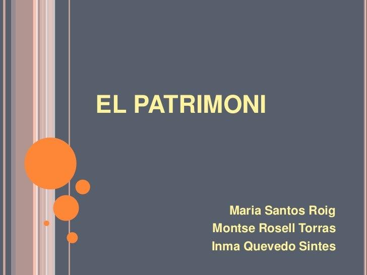 EL PATRIMONI<br />Maria Santos Roig<br />Montse Rosell Torras<br />Inma Quevedo Sintes<br />