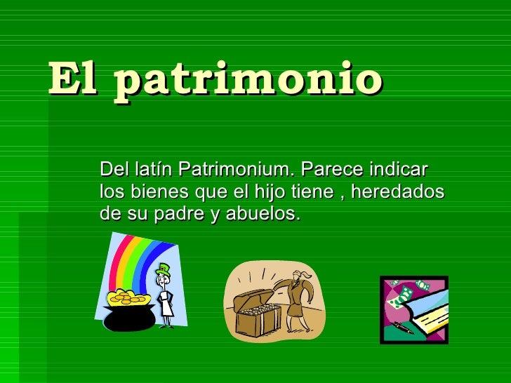 El patrimonio Del latín Patrimonium. Parece indicar los bienes que el hijo tiene , heredados de su padre y abuelos.