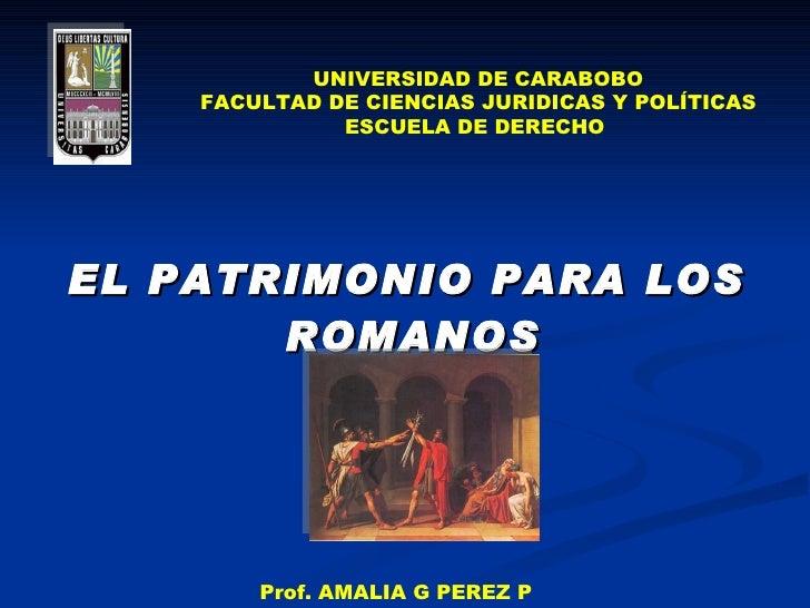 <ul><li>EL PATRIMONIO PARA LOS ROMANOS   </li></ul>UNIVERSIDAD DE CARABOBO FACULTAD DE CIENCIAS JURIDICAS Y POLÍTICAS ESCU...