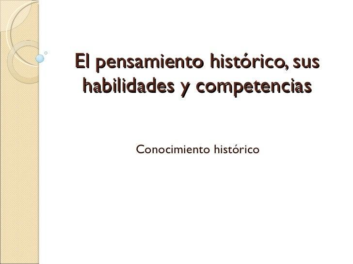 El pensamiento histórico, sus habilidades y competencias Conocimiento histórico