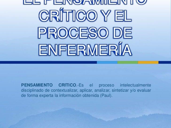 EL PENSAMIENTO  CRÍTICO Y EL  PROCESO DE  ENFERMERÍAPENSAMIENTO CRITICO.-Es el proceso intelectualmentedisciplinado de con...
