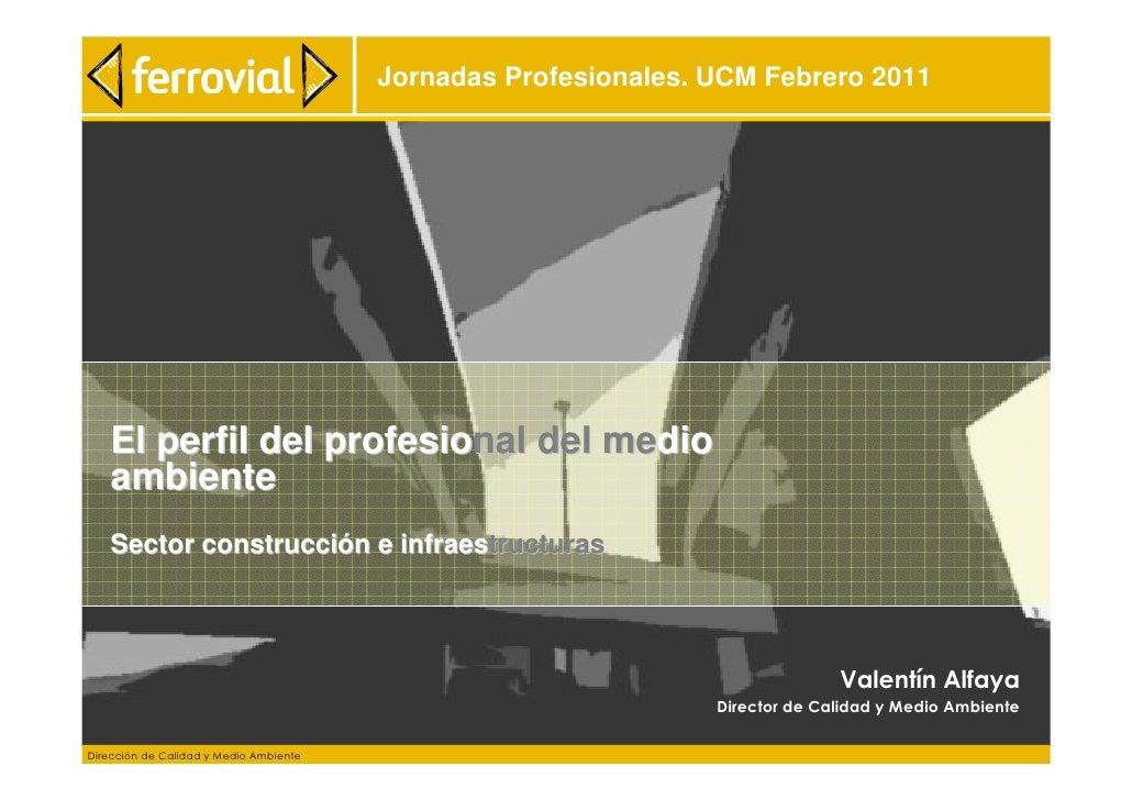 Jornadas Profesionales. UCM Febrero 2011   El perfil del profesional del medio   ambiente   Sector construcción e infraest...