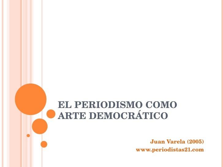 EL PERIODISMO COMO ARTE DEMOCRÁTICO Juan Varela (2005) www.periodistas21.com