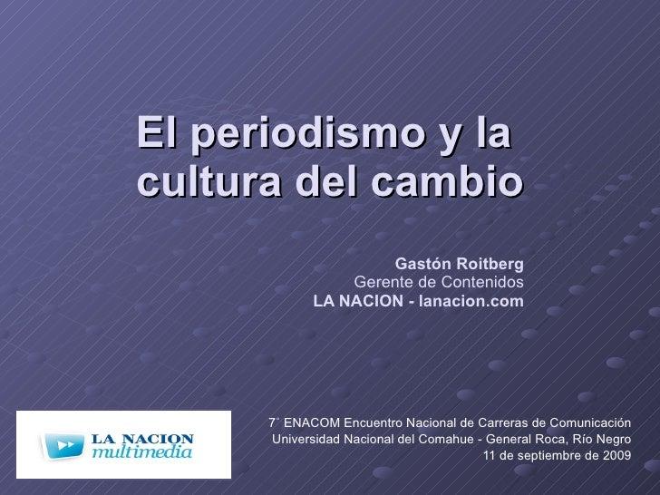 El periodismo y la  cultura del cambio Gastón Roitberg Gerente de Contenidos LA NACION - lanacion.com 7˚ ENACOM Encuentro ...