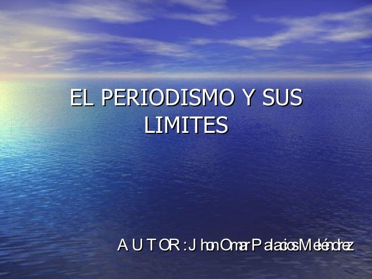 EL PERIODISMO Y SUS LIMITES AUTOR: Jhon Omar Palacios Meléndrez