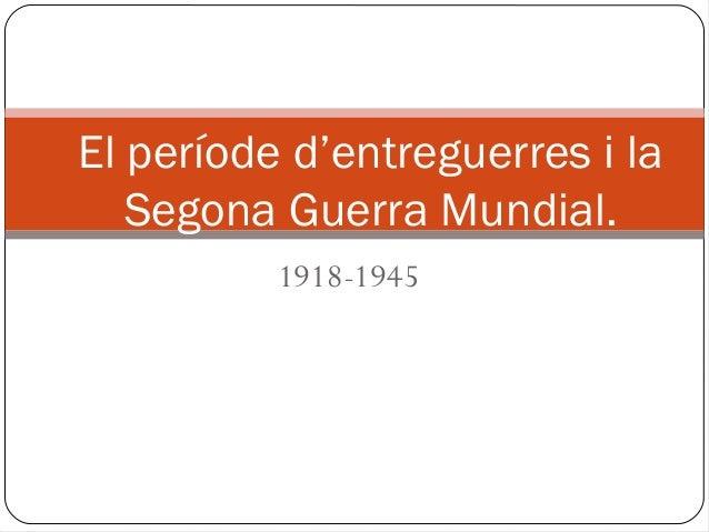 El període d'entreguerres i la   Segona Guerra Mundial.          1918-1945