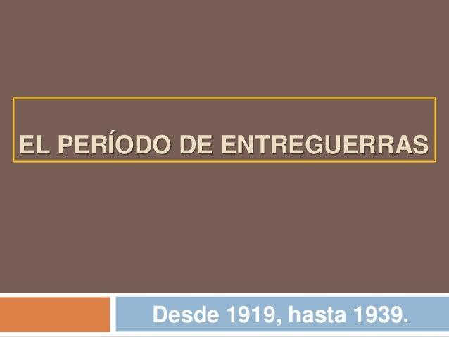 EL PERÍODO DE ENTREGUERRASDesde 1919, hasta 1939.