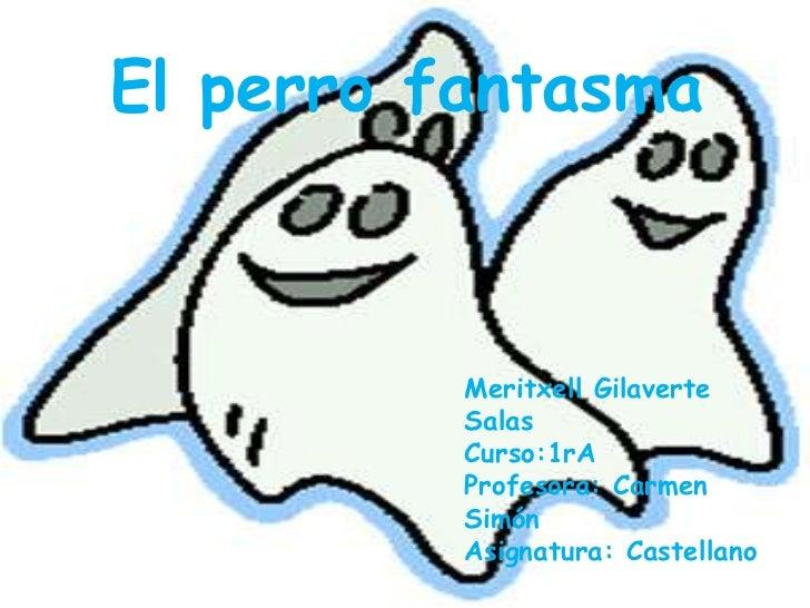 El perro fantasma<br />Meritxell Gilaverte Salas<br />Curso:1rA<br />Profesora: Carmen Simón<br />Asignatura: Castellano<b...