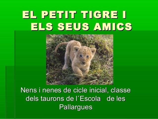 EL PETIT TIGRE IEL PETIT TIGRE I ELS SEUS AMICSELS SEUS AMICS Nens i nenes de cicle inicial, classeNens i nenes de cicle i...