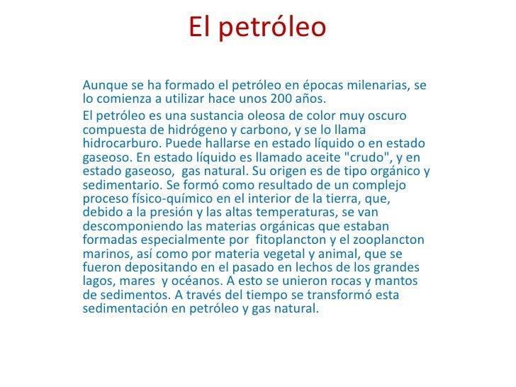El petróleo<br />Aunque se ha formado el petróleo en épocas milenarias, se lo comienza a utilizar hace unos 200 años.<br /...