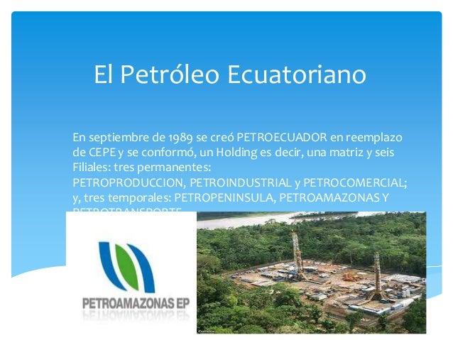 El Petróleo Ecuatoriano En septiembre de 1989 se creó PETROECUADOR en reemplazo de CEPE y se conformó, un Holding es decir...