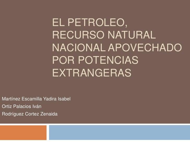 EL PETROLEO,                       RECURSO NATURAL                       NACIONAL APOVECHADO                       POR POT...