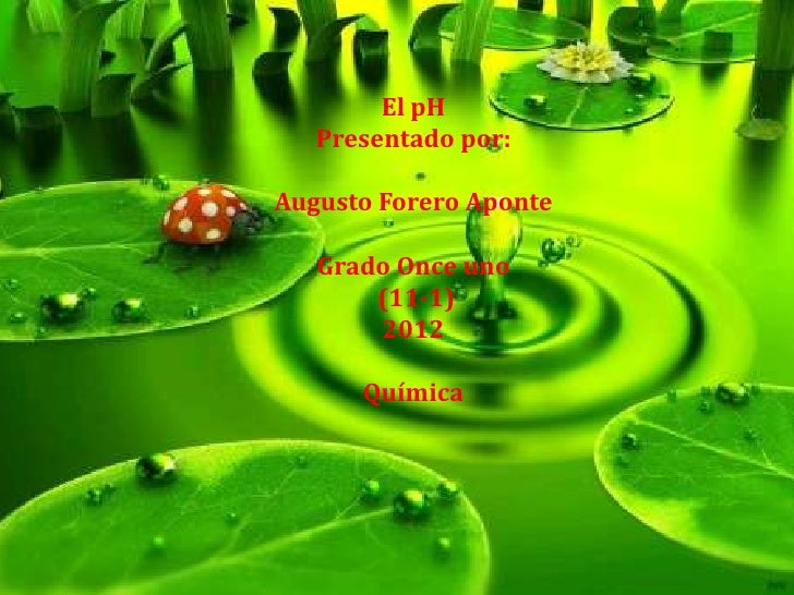 El pH   Presentado por:Augusto Forero Aponte   Grado Once uno       (11-1)       2012      Química