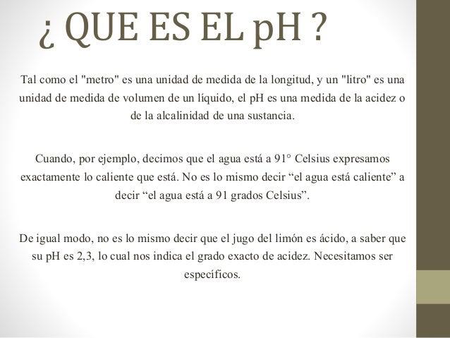 """¿ QUE ES EL pH ? Tal como el """"metro"""" es una unidad de medida de la longitud, y un """"litro"""" es una unidad de medida de volum..."""